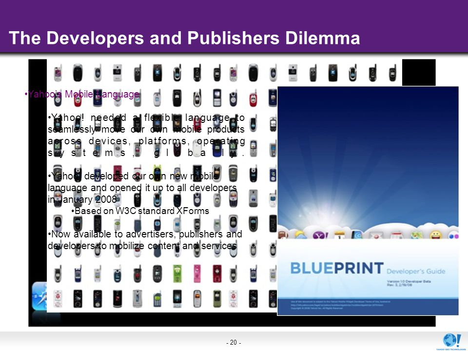 - 20 - The Developers and Publishers Dilemma Yahoos Mobile Language Yahoo! needed a flexible language to seamlessly move our own mobile products acros