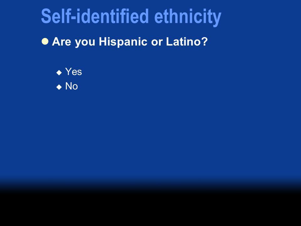 Self-identified ethnicity Are you Hispanic or Latino Yes No