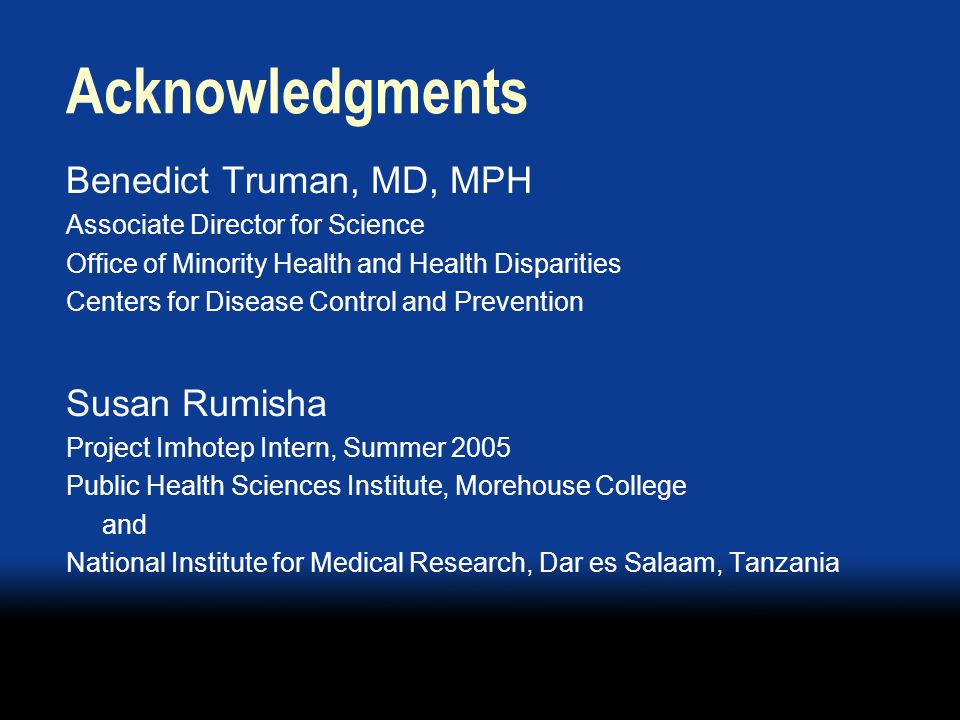 Acknowledgments Benedict Truman, MD, MPH Associate Director for Science Office of Minority Health and Health Disparities Centers for Disease Control and Prevention Susan Rumisha Project Imhotep Intern, Summer 2005 Public Health Sciences Institute, Morehouse College and National Institute for Medical Research, Dar es Salaam, Tanzania