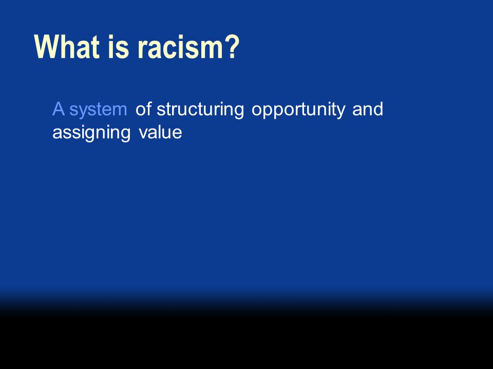 A system of structuring opportunity and assigning value What is racism