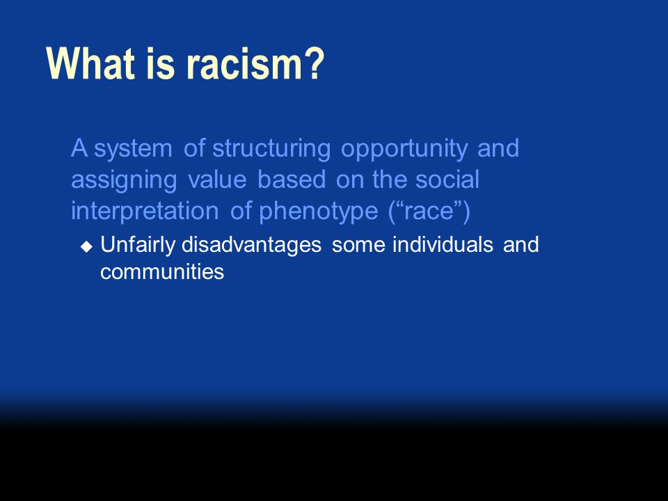 A system of structuring opportunity and assigning value based on the social interpretation of phenotype (race) Unfairly disadvantages some individuals and communities What is racism
