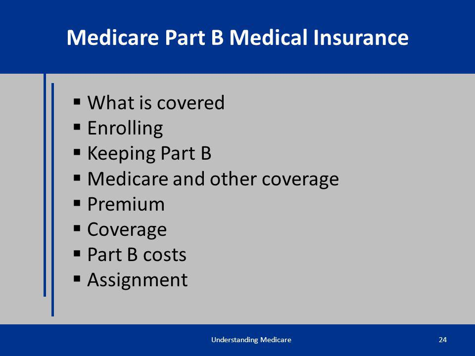 What is covered Enrolling Keeping Part B Medicare and other coverage Premium Coverage Part B costs Assignment Understanding Medicare24 Medicare Part B
