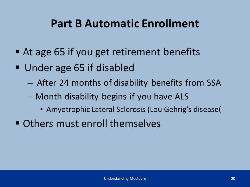 Part B Automatic Enrollment At age 65 if you get retirement benefits Under age 65 if disabled – After 24 months of disability benefits from SSA – Mont