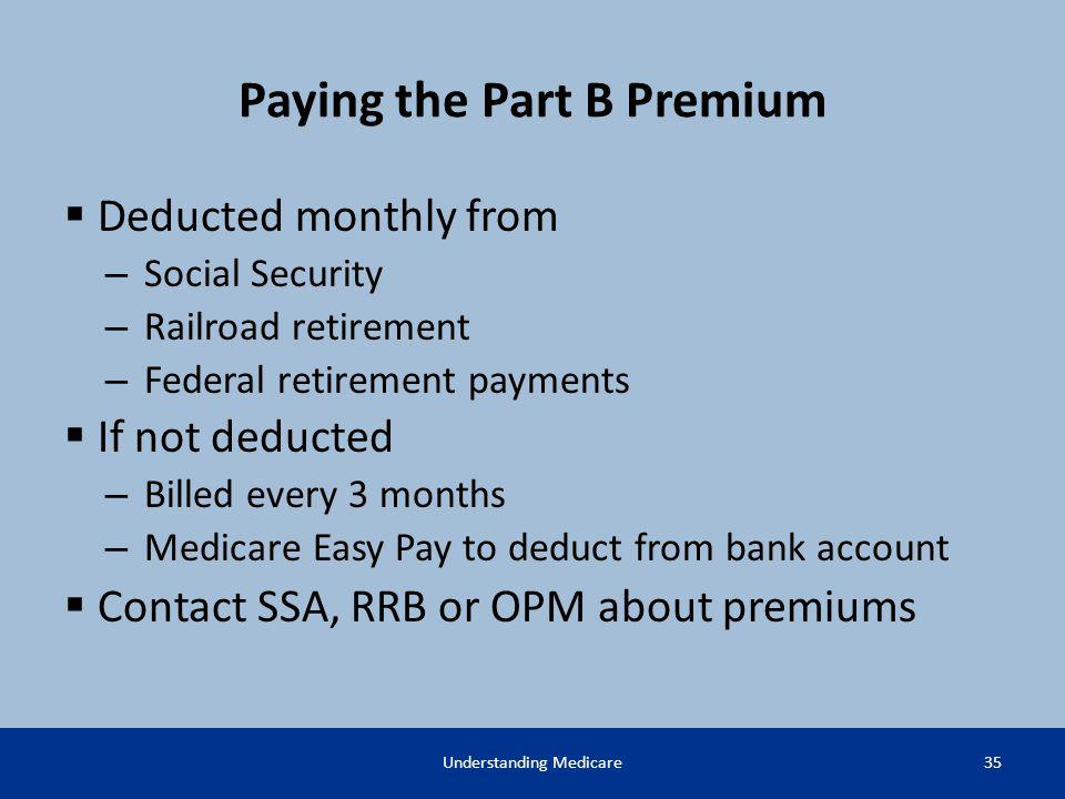 Paying the Part B Premium Deducted monthly from – Social Security – Railroad retirement – Federal retirement payments If not deducted – Billed every 3