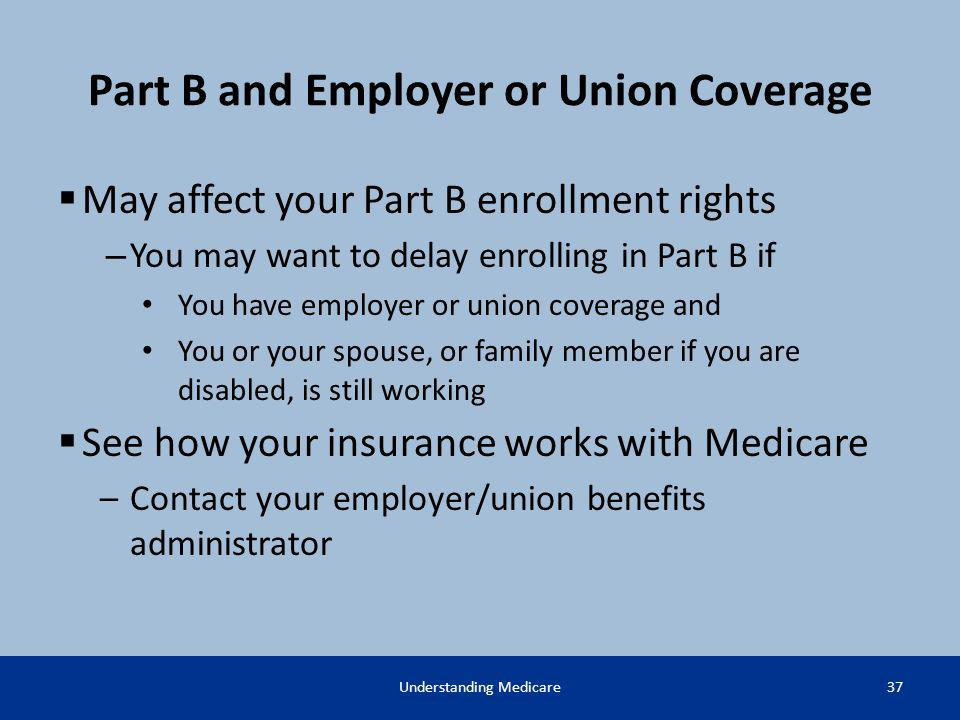 Part B and Employer or Union Coverage May affect your Part B enrollment rights – You may want to delay enrolling in Part B if You have employer or uni