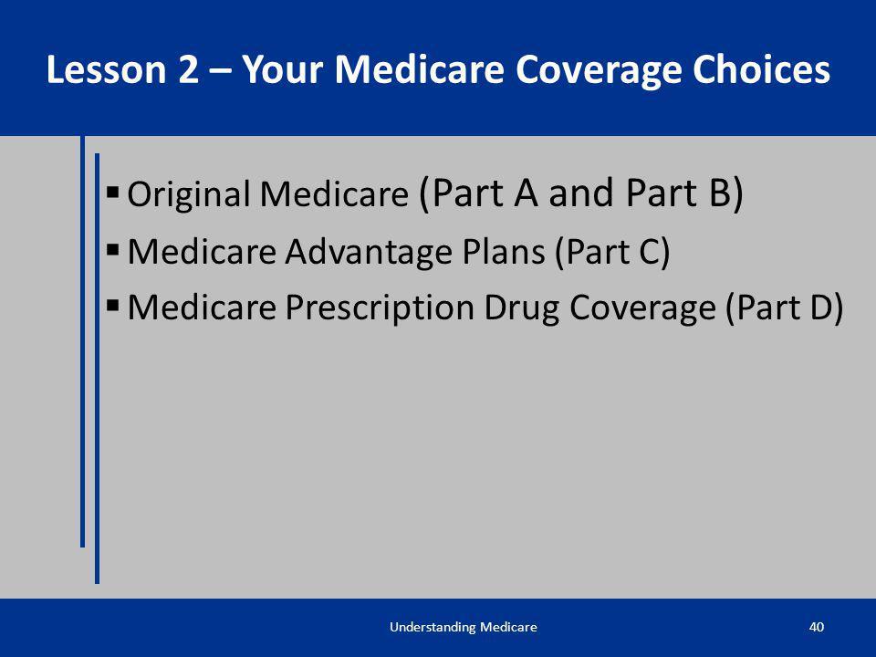 Original Medicare (Part A and Part B) Medicare Advantage Plans (Part C) Medicare Prescription Drug Coverage (Part D) Understanding Medicare40 Lesson 2