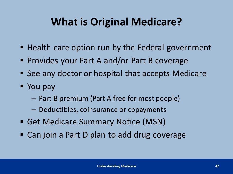 What is Original Medicare? Health care option run by the Federal government Provides your Part A and/or Part B coverage See any doctor or hospital tha