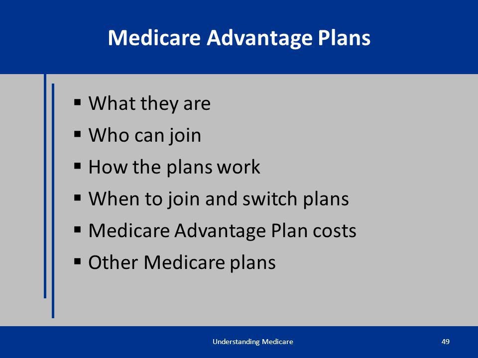 What they are Who can join How the plans work When to join and switch plans Medicare Advantage Plan costs Other Medicare plans Understanding Medicare4