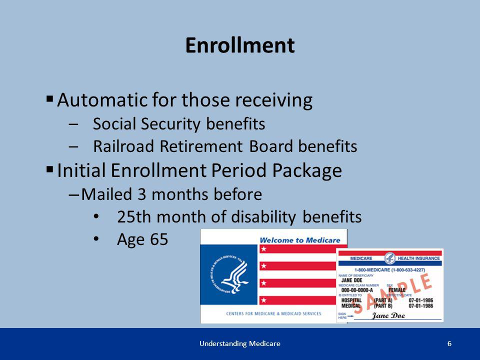 Enrollment 6Understanding Medicare Automatic for those receiving –Social Security benefits –Railroad Retirement Board benefits Initial Enrollment Peri