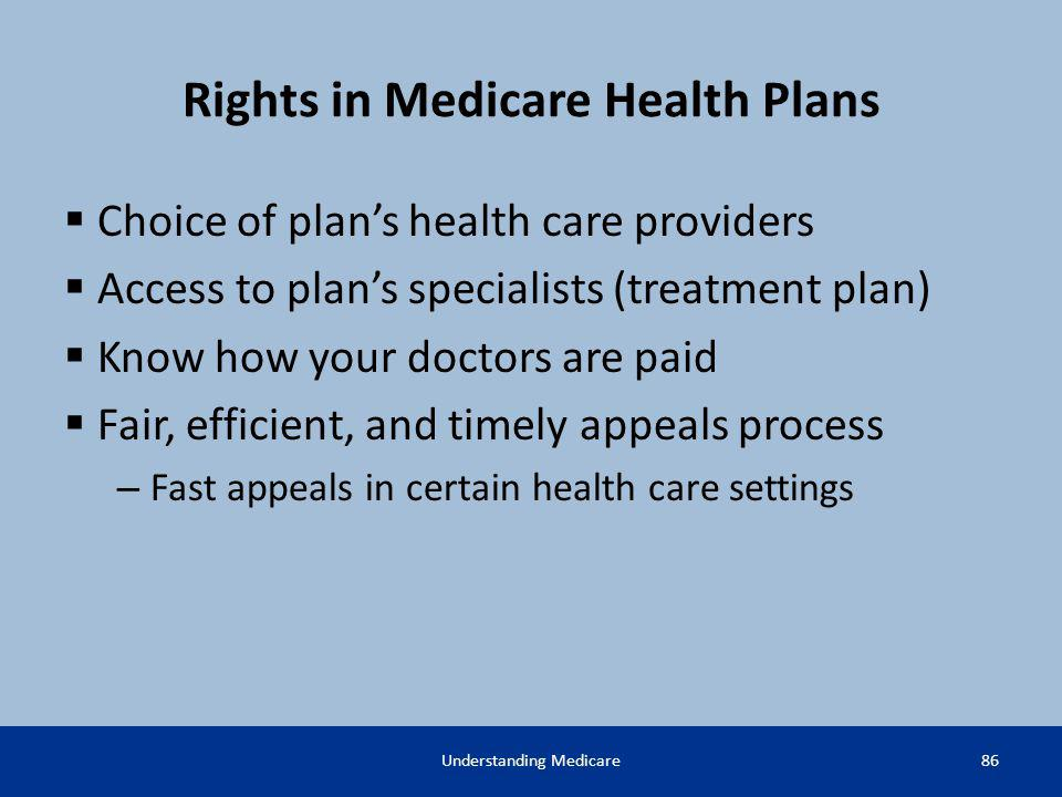 Rights in Medicare Health Plans Choice of plans health care providers Access to plans specialists (treatment plan) Know how your doctors are paid Fair