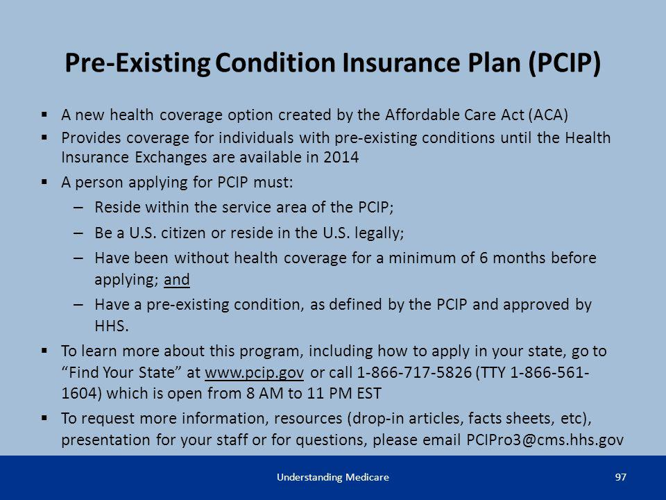Pre-Existing Condition Insurance Plan (PCIP) A new health coverage option created by the Affordable Care Act (ACA) Provides coverage for individuals w