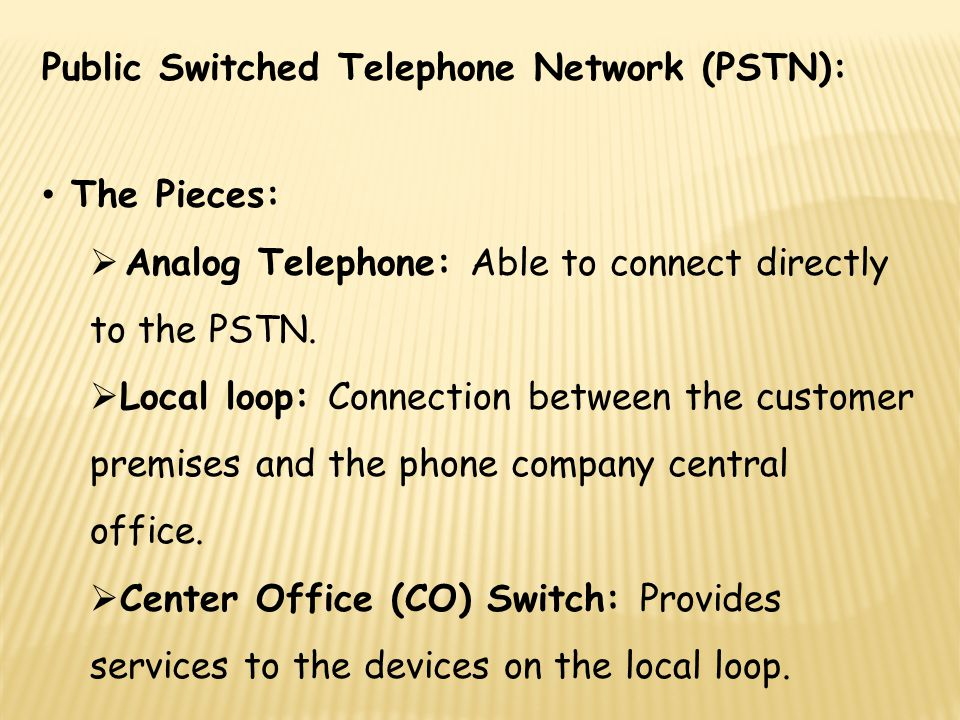 Public Switched Telephone Network (PSTN): The Pieces: Analog Telephone: Able to connect directly to the PSTN. Local loop: Connection between the custo