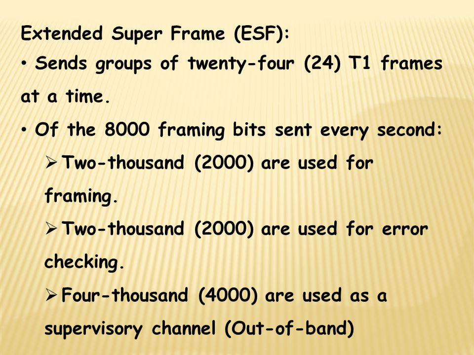 Extended Super Frame (ESF): Sends groups of twenty-four (24) T1 frames at a time. Of the 8000 framing bits sent every second: Two-thousand (2000) are