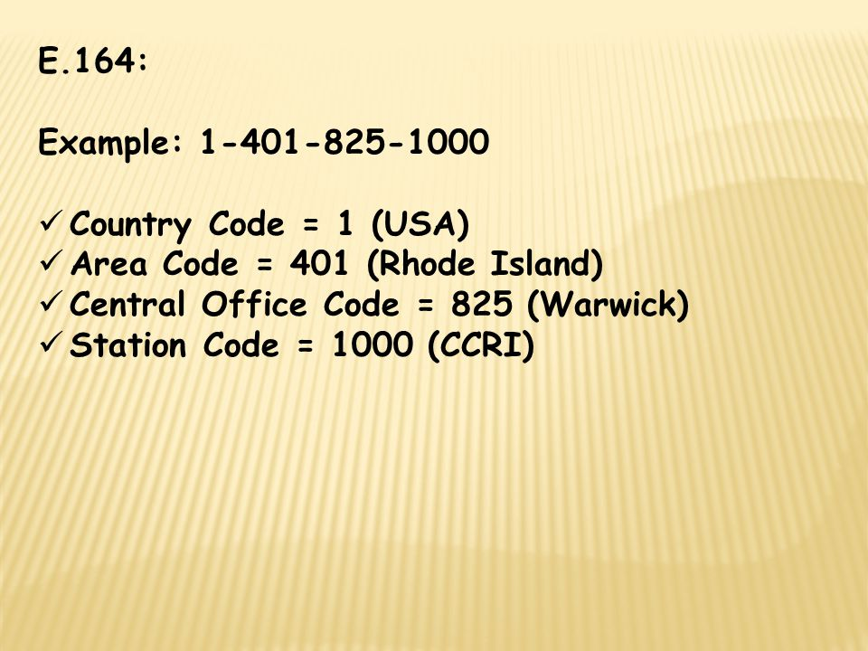 E.164: Example: 1-401-825-1000 Country Code = 1 (USA) Area Code = 401 (Rhode Island) Central Office Code = 825 (Warwick) Station Code = 1000 (CCRI)