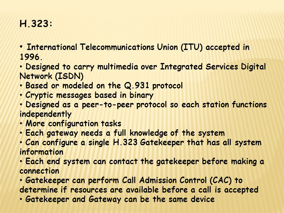 H.323: International Telecommunications Union (ITU) accepted in 1996. Designed to carry multimedia over Integrated Services Digital Network (ISDN) Bas