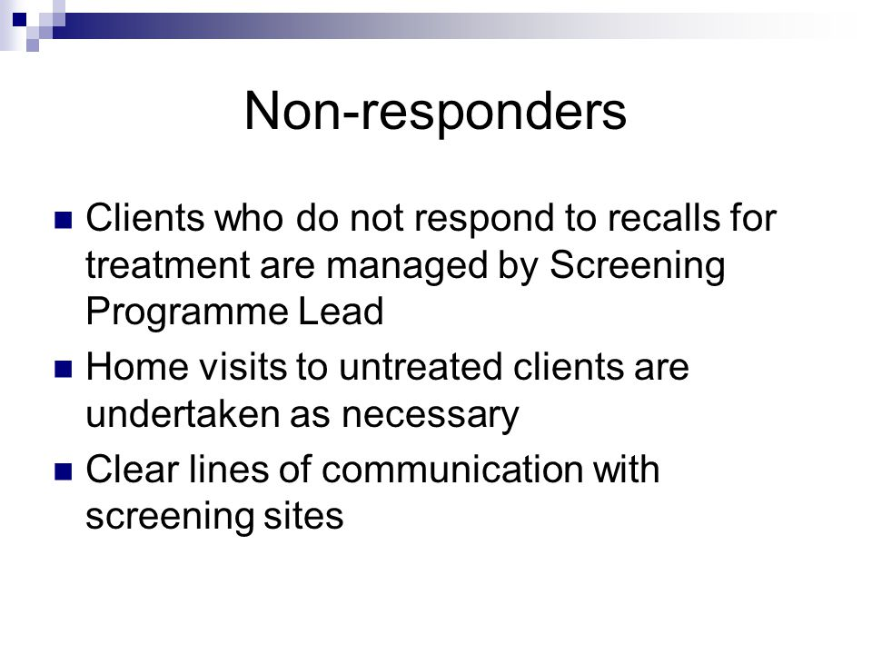 Non-responders Clients who do not respond to recalls for treatment are managed by Screening Programme Lead Home visits to untreated clients are undert