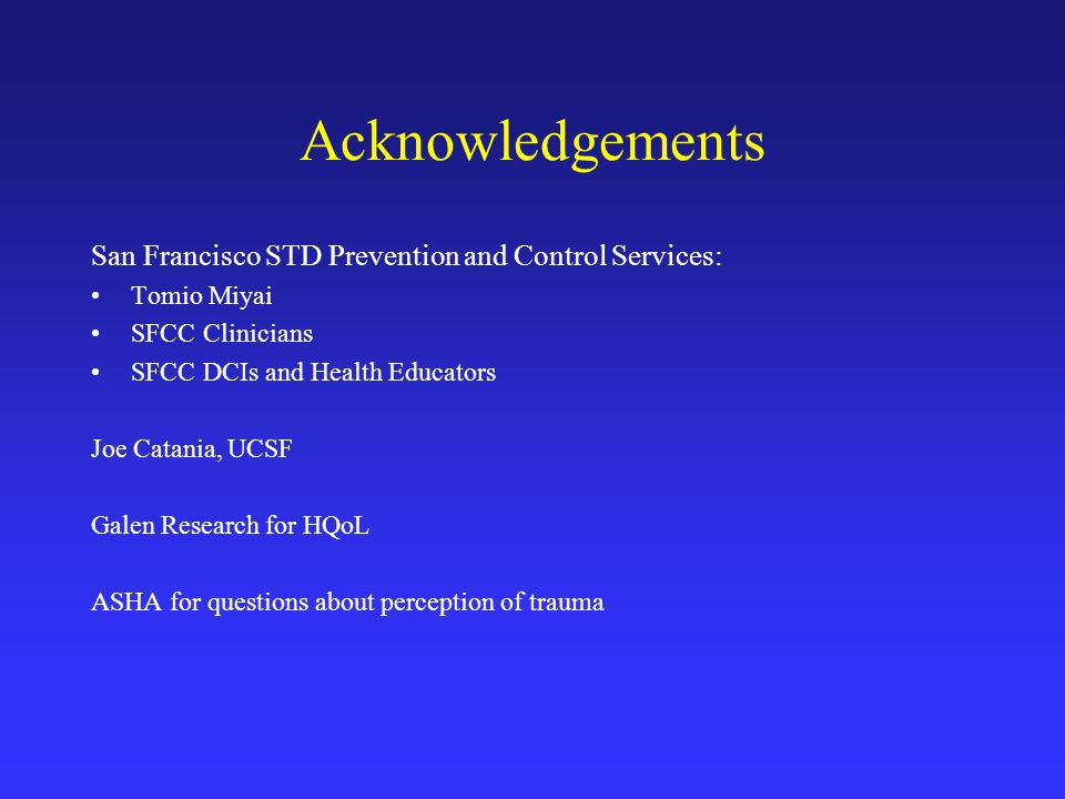 Acknowledgements San Francisco STD Prevention and Control Services: Tomio Miyai SFCC Clinicians SFCC DCIs and Health Educators Joe Catania, UCSF Galen Research for HQoL ASHA for questions about perception of trauma