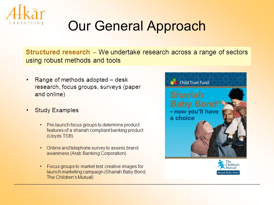 Our General Approach Range of methods adopted – desk research, focus groups, surveys (paper and online) Study Examples Pre-launch focus groups to determine product features of a shariah compliant banking product (Lloyds TSB) Online and telephone survey to assess brand awareness (Arab Banking Corporation) Focus groups to market test creative images for launch marketing campaign (Shariah Baby Bond, The Childrens Mutual) Structured research – We undertake research across a range of sectors using robust methods and tools