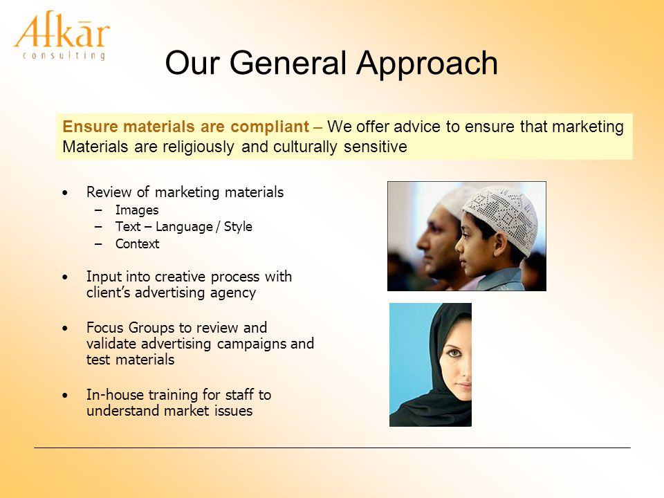 Our General Approach Review of marketing materials –Images –Text – Language / Style –Context Input into creative process with clients advertising agency Focus Groups to review and validate advertising campaigns and test materials In-house training for staff to understand market issues Ensure materials are compliant – We offer advice to ensure that marketing Materials are religiously and culturally sensitive