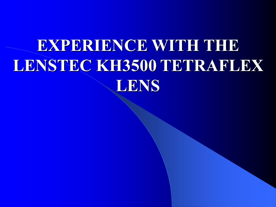 EXPERIENCE WITH THE LENSTEC KH3500 TETRAFLEX LENS