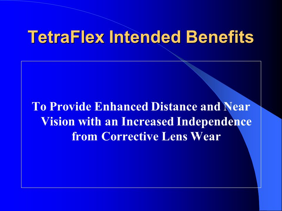 TetraFlex Intended Benefits To Provide Enhanced Distance and Near Vision with an Increased Independence from Corrective Lens Wear