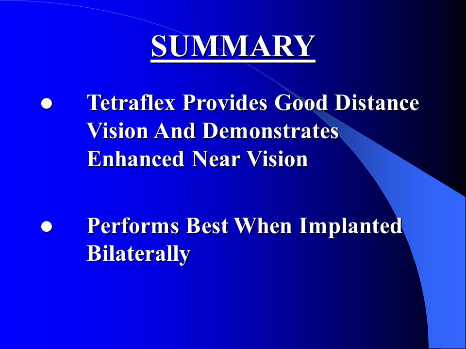 SUMMARY Tetraflex Provides Good Distance Vision And Demonstrates Enhanced Near Vision Tetraflex Provides Good Distance Vision And Demonstrates Enhanced Near Vision Performs Best When Implanted Bilaterally Performs Best When Implanted Bilaterally