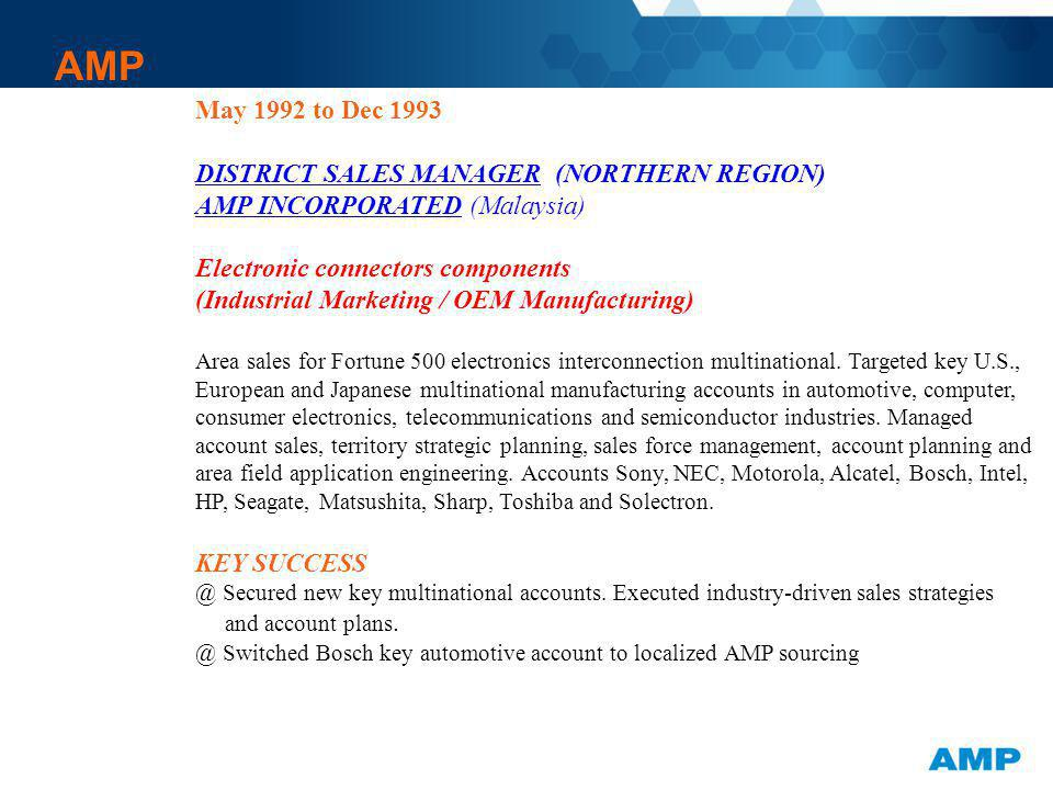 AMP May 1992 to Dec 1993 DISTRICT SALES MANAGER (NORTHERN REGION) AMP INCORPORATED (Malaysia) Electronic connectors components (Industrial Marketing /