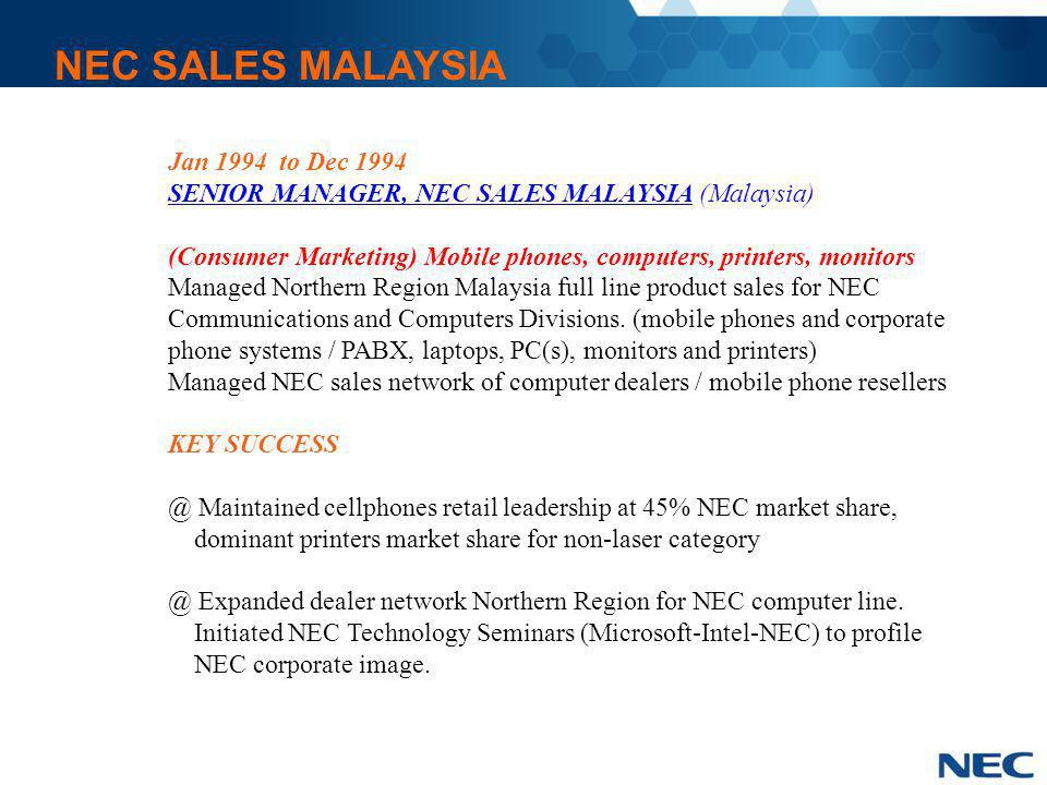 NEC SALES MALAYSIA Jan 1994 to Dec 1994 SENIOR MANAGER, NEC SALES MALAYSIA (Malaysia) (Consumer Marketing) Mobile phones, computers, printers, monitor