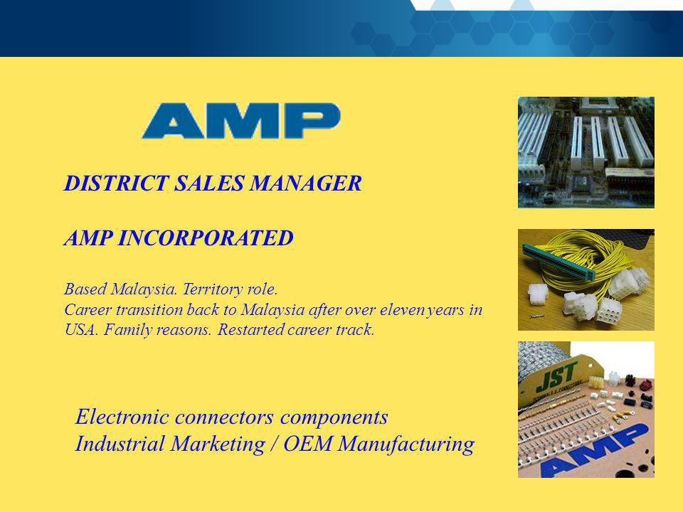 DISTRICT SALES MANAGER AMP INCORPORATED Based Malaysia. Territory role. Career transition back to Malaysia after over eleven years in USA. Family reas