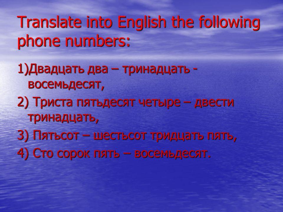 Translate into English the following phone numbers: 1)Двадцать два – тринадцать - восемьдесят, 2) Триста пятьдесят четыре – двести тринадцать, 3) Пятьсот – шестьсот тридцать пять, 4) Сто сорок пять – восемьдесят.