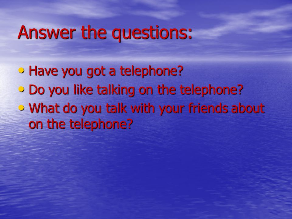 Answer the questions: Have you got a telephone. Have you got a telephone.
