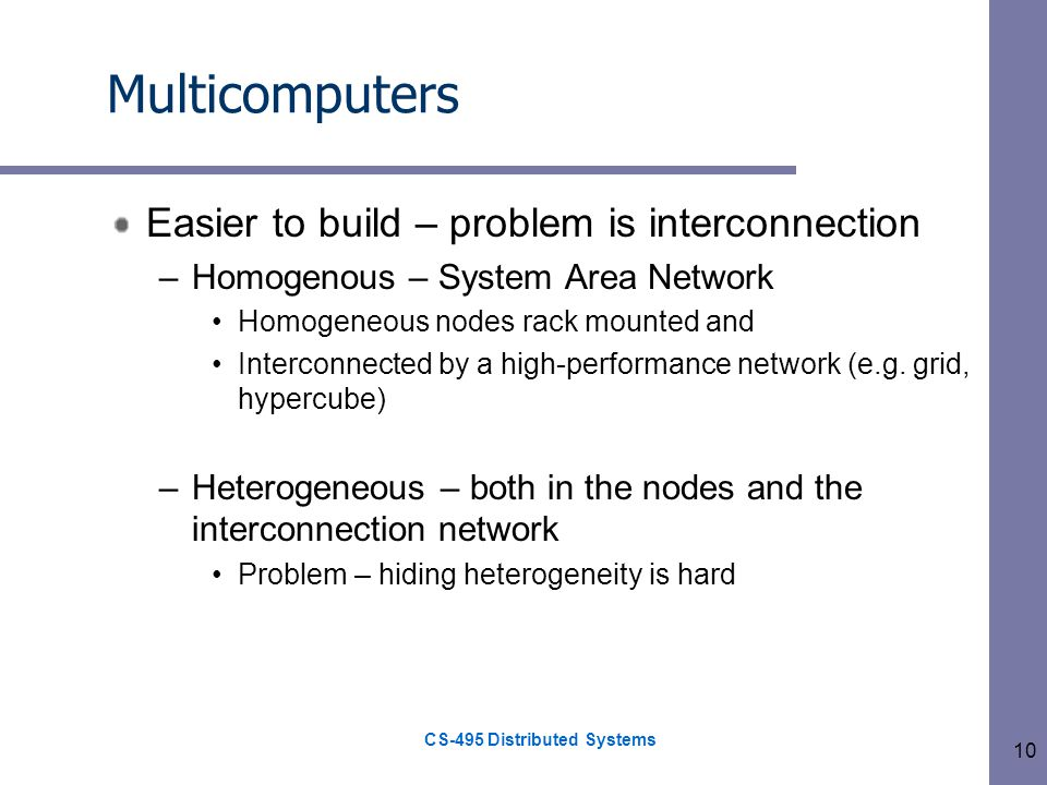 CS-495 Distributed Systems 10 Multicomputers Easier to build – problem is interconnection –Homogenous – System Area Network Homogeneous nodes rack mounted and Interconnected by a high-performance network (e.g.