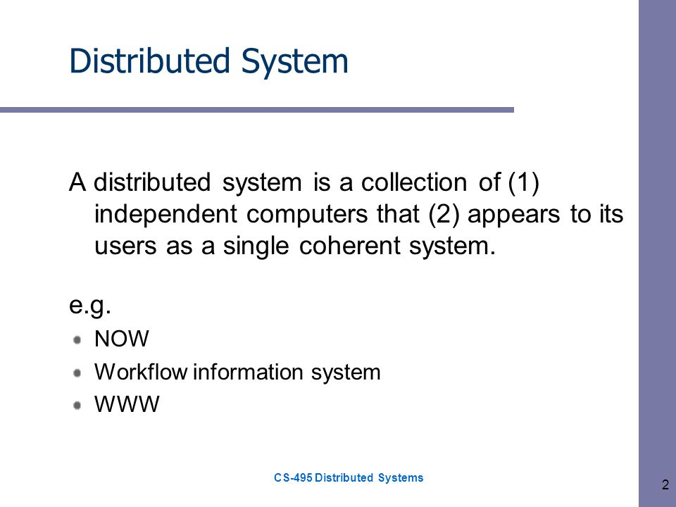 CS-495 Distributed Systems 2 Distributed System A distributed system is a collection of (1) independent computers that (2) appears to its users as a single coherent system.