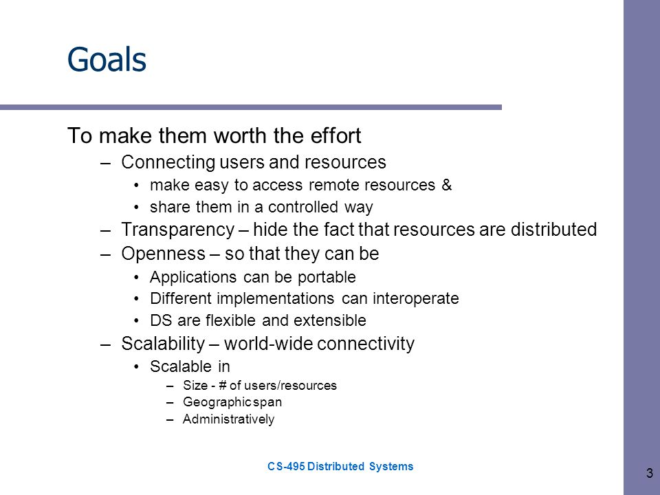 CS-495 Distributed Systems 3 Goals To make them worth the effort –Connecting users and resources make easy to access remote resources & share them in a controlled way –Transparency – hide the fact that resources are distributed –Openness – so that they can be Applications can be portable Different implementations can interoperate DS are flexible and extensible –Scalability – world-wide connectivity Scalable in –Size - # of users/resources –Geographic span –Administratively