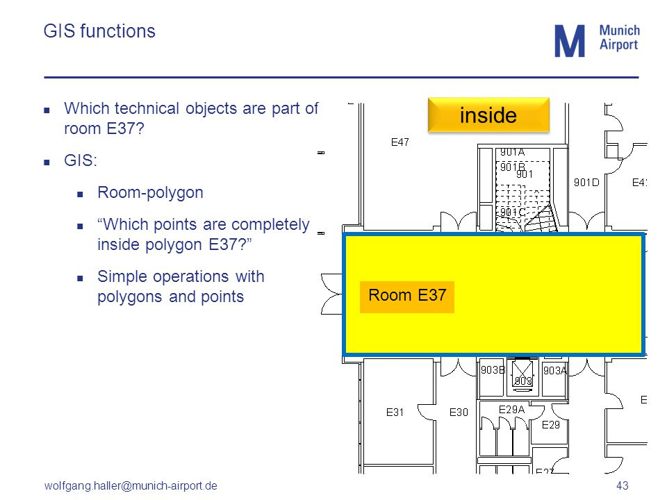 wolfgang.haller@munich-airport.de 43 GIS functions Which technical objects are part of room E37? GIS: Room-polygon Which points are completely inside