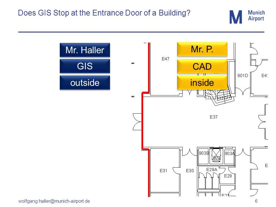 wolfgang.haller@munich-airport.de 6 Does GIS Stop at the Entrance Door of a Building? CAD GIS outside inside Mr. Haller Mr. P.