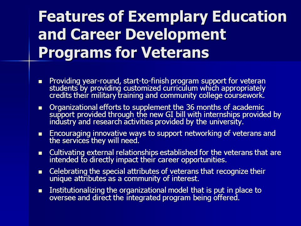 Features of Exemplary Education and Career Development Programs for Veterans Providing year-round, start-to-finish program support for veteran students by providing customized curriculum which appropriately credits their military training and community college coursework.