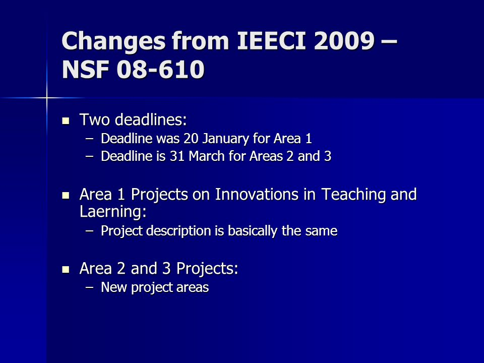Changes from IEECI 2009 – NSF 08-610 Two deadlines: Two deadlines: –Deadline was 20 January for Area 1 –Deadline is 31 March for Areas 2 and 3 Area 1 Projects on Innovations in Teaching and Laerning: Area 1 Projects on Innovations in Teaching and Laerning: –Project description is basically the same Area 2 and 3 Projects: Area 2 and 3 Projects: –New project areas