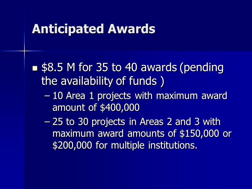 Anticipated Awards $8.5 M for 35 to 40 awards (pending the availability of funds ) $8.5 M for 35 to 40 awards (pending the availability of funds ) –10 Area 1 projects with maximum award amount of $400,000 –25 to 30 projects in Areas 2 and 3 with maximum award amounts of $150,000 or $200,000 for multiple institutions.