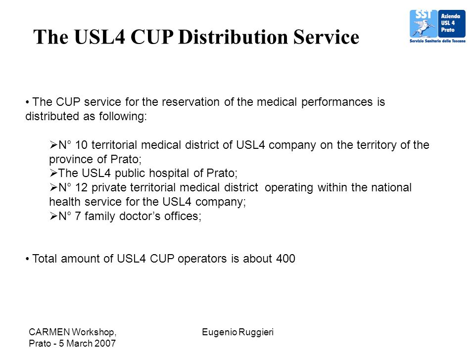 CARMEN Workshop, Prato - 5 March 2007 Eugenio Ruggieri The USL4 CUP Distribution Service The CUP service for the reservation of the medical performanc