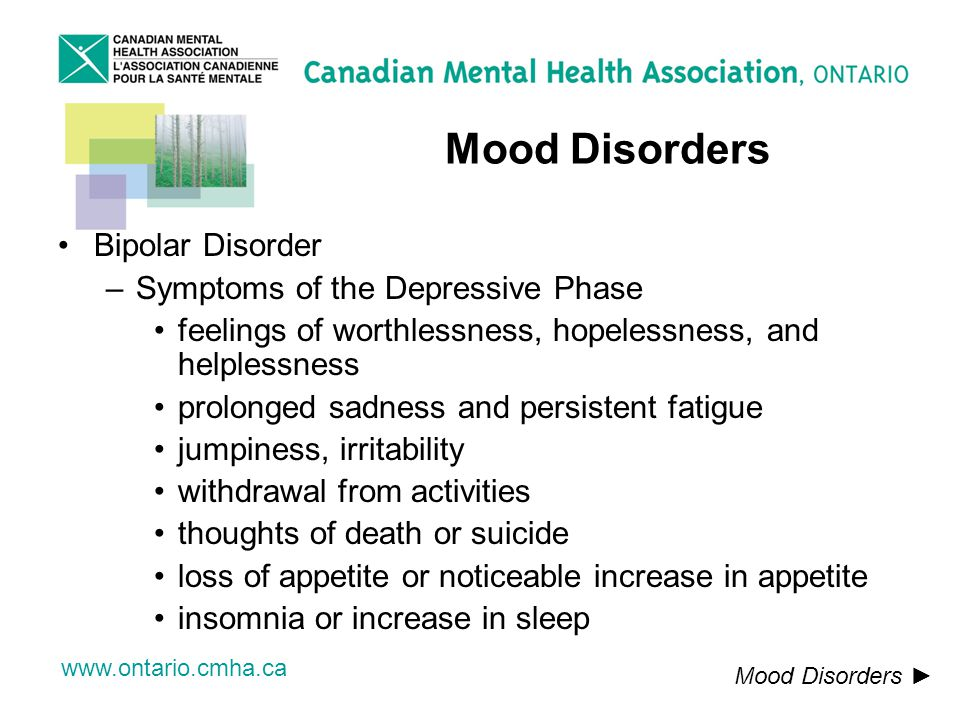 www.ontario.cmha.ca Mood Disorders Bipolar Disorder –Symptoms of the Depressive Phase feelings of worthlessness, hopelessness, and helplessness prolonged sadness and persistent fatigue jumpiness, irritability withdrawal from activities thoughts of death or suicide loss of appetite or noticeable increase in appetite insomnia or increase in sleep Mood Disorders
