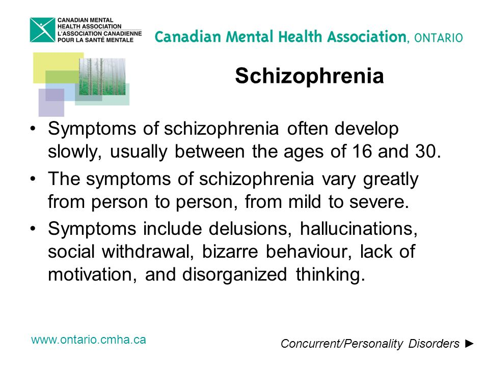 www.ontario.cmha.ca Schizophrenia Symptoms of schizophrenia often develop slowly, usually between the ages of 16 and 30.