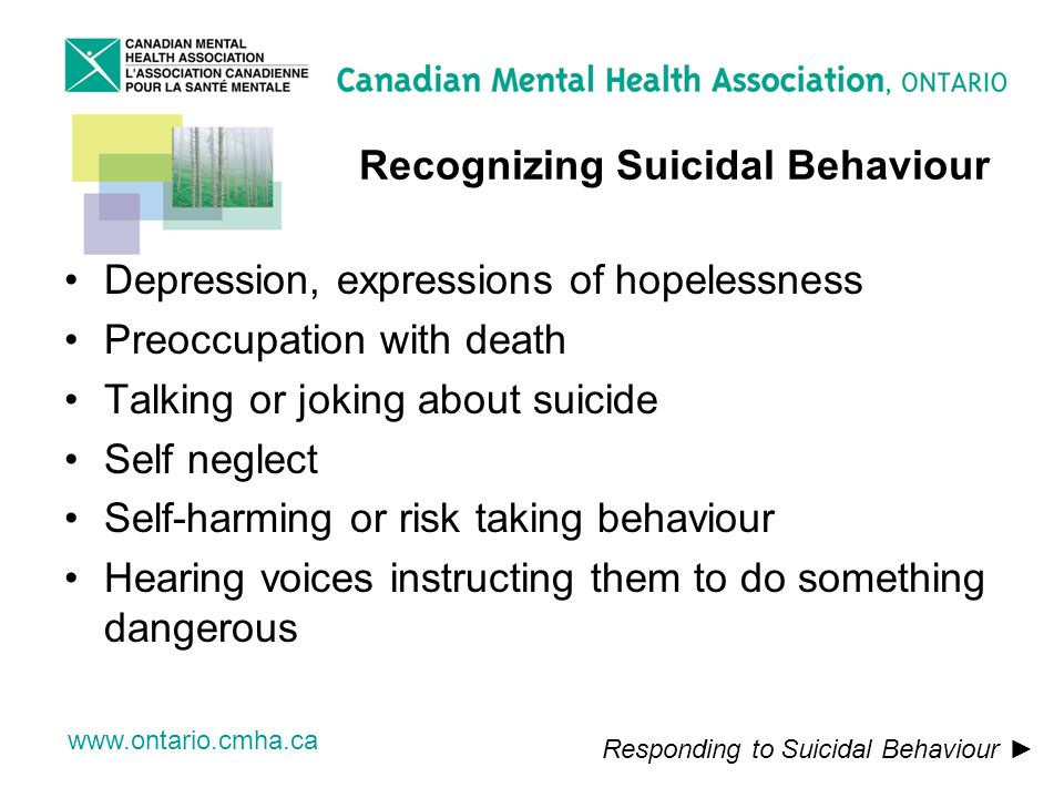 www.ontario.cmha.ca Recognizing Suicidal Behaviour Depression, expressions of hopelessness Preoccupation with death Talking or joking about suicide Self neglect Self-harming or risk taking behaviour Hearing voices instructing them to do something dangerous Responding to Suicidal Behaviour