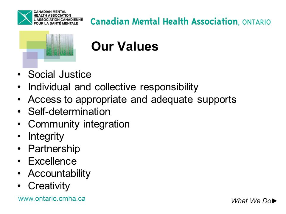 www.ontario.cmha.ca Our Values What We Do Social Justice Individual and collective responsibility Access to appropriate and adequate supports Self-determination Community integration Integrity Partnership Excellence Accountability Creativity