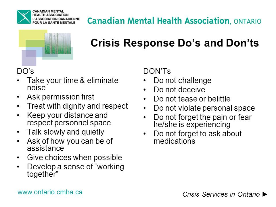 www.ontario.cmha.ca Crisis Response Dos and Donts DOs Take your time & eliminate noise Ask permission first Treat with dignity and respect Keep your distance and respect personnel space Talk slowly and quietly Ask of how you can be of assistance Give choices when possible Develop a sense of working together DONTs Do not challenge Do not deceive Do not tease or belittle Do not violate personal space Do not forget the pain or fear he/she is experiencing Do not forget to ask about medications Crisis Services in Ontario
