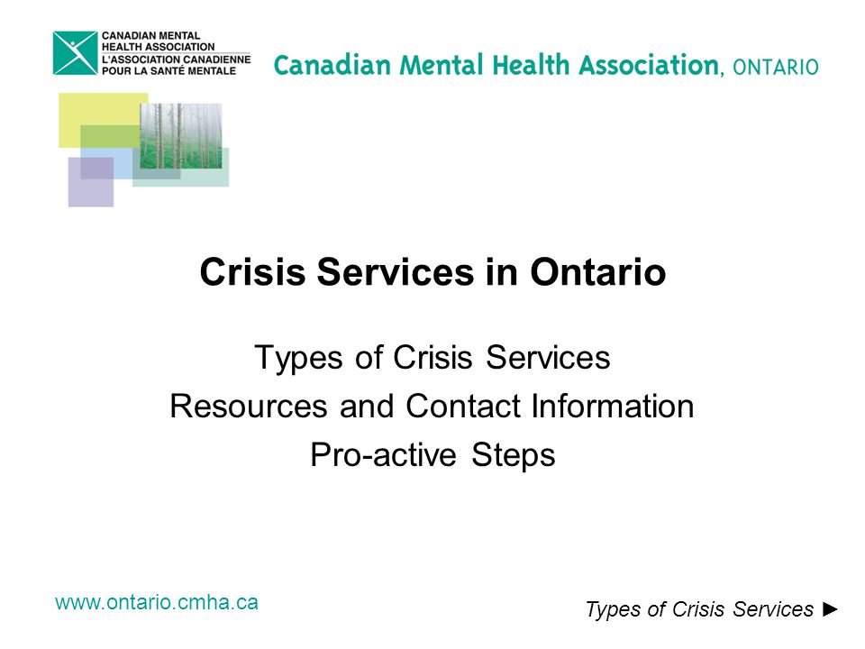 www.ontario.cmha.ca Crisis Services in Ontario Types of Crisis Services Resources and Contact Information Pro-active Steps Types of Crisis Services