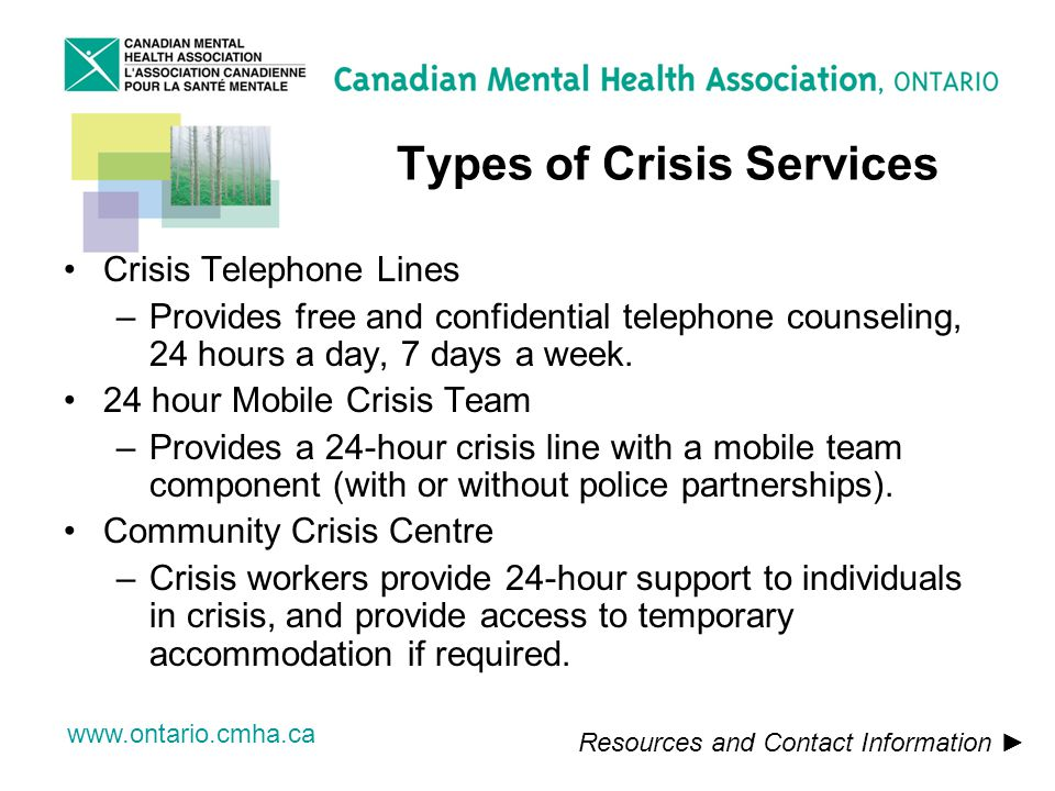 www.ontario.cmha.ca Types of Crisis Services Crisis Telephone Lines –Provides free and confidential telephone counseling, 24 hours a day, 7 days a week.