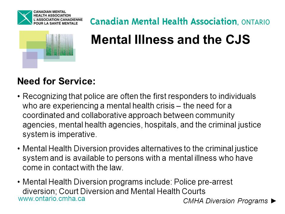 www.ontario.cmha.ca Mental Illness and the CJS CMHA Diversion Programs Need for Service: Recognizing that police are often the first responders to individuals who are experiencing a mental health crisis – the need for a coordinated and collaborative approach between community agencies, mental health agencies, hospitals, and the criminal justice system is imperative.