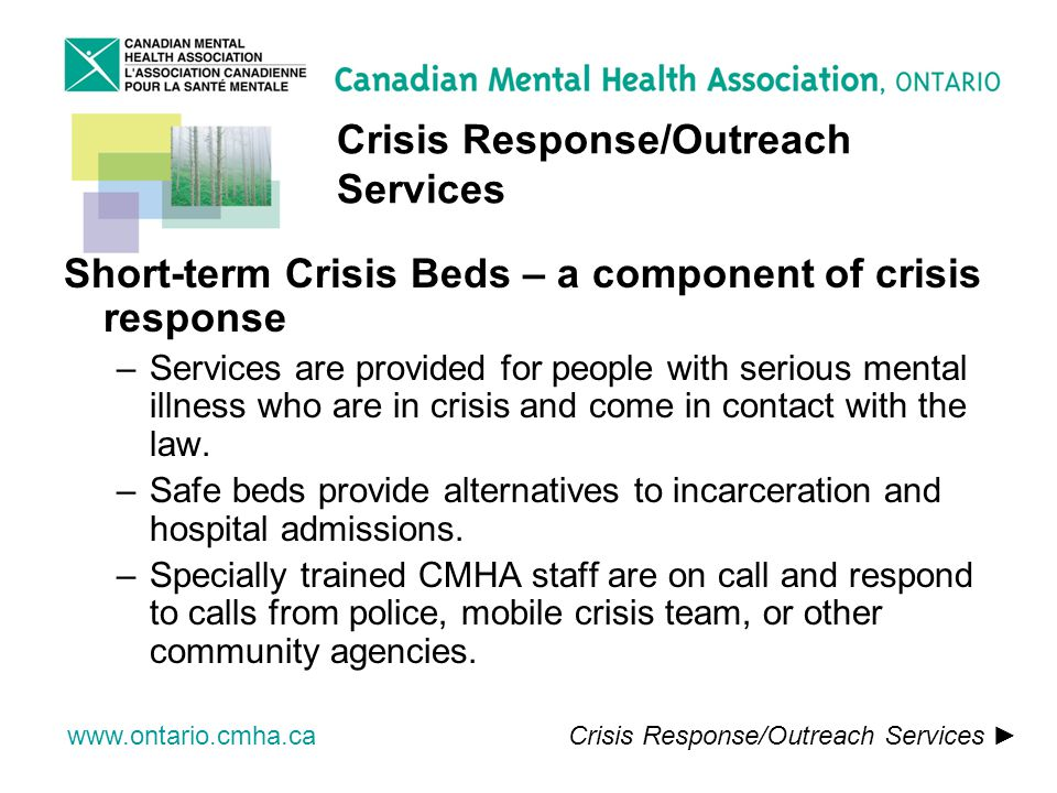 www.ontario.cmha.ca Crisis Response/Outreach Services Short-term Crisis Beds – a component of crisis response –Services are provided for people with serious mental illness who are in crisis and come in contact with the law.