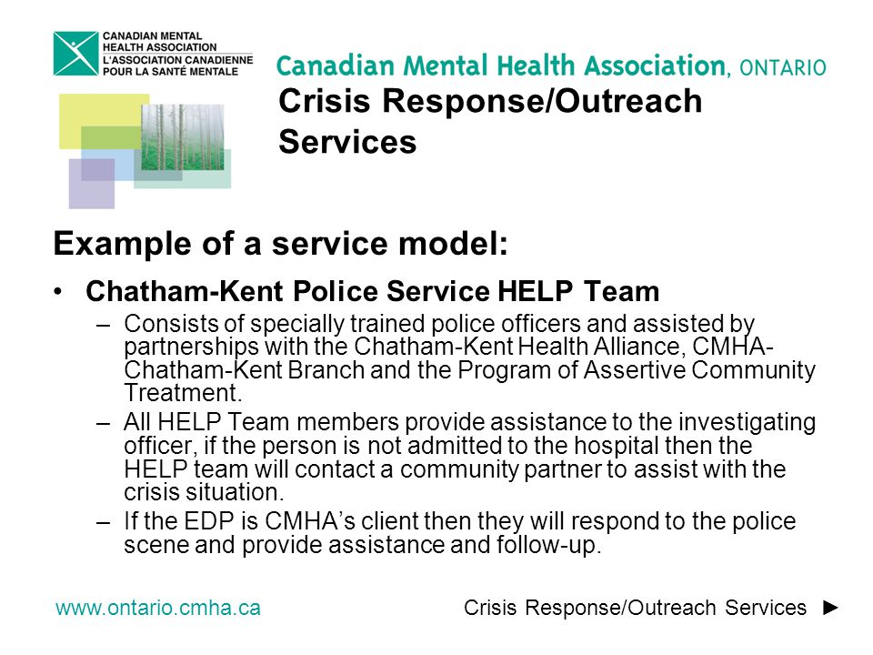 www.ontario.cmha.ca Example of a service model: Chatham-Kent Police Service HELP Team –Consists of specially trained police officers and assisted by partnerships with the Chatham-Kent Health Alliance, CMHA- Chatham-Kent Branch and the Program of Assertive Community Treatment.